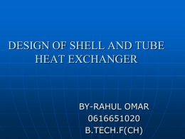 DESIGN OF SHELL AND TUBE HEAT EXCHANGER  BY-RAHUL OMARB.TECH.F(CH) Heat Exchanger Includes     Shell Tubes Working fluids.