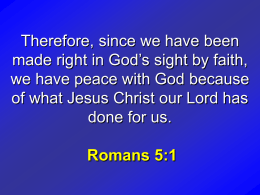 Therefore, since we have been made right in God's sight by faith, we have peace with God because of what Jesus Christ our.