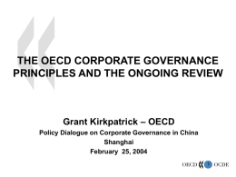 THE OECD CORPORATE GOVERNANCE PRINCIPLES AND THE ONGOING REVIEW  Grant Kirkpatrick – OECD Policy Dialogue on Corporate Governance in China Shanghai February 25, 2004