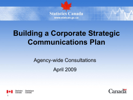 Building a Corporate Strategic Communications Plan Agency-wide Consultations April 2009 Purpose  • Engage the Agency in creating a Corporate Strategic Communications Plan for Statistics Canada that.