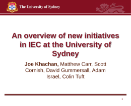 An overview of new initiatives in IEC at the University of Sydney Joe Khachan, Matthew Carr, Scott Cornish, David Gummersall, Adam Israel, Colin Tuft.