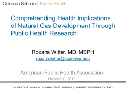 Comprehending Health Implications of Natural Gas Development Through Public Health Research Roxana Witter, MD, MSPH roxana.witter@ucdenver.edu  American Public Health Association October 30, 2012 UNIVERSITY OF COLORADO |