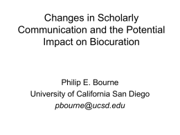 Changes in Scholarly Communication and the Potential Impact on Biocuration  Philip E. Bourne University of California San Diego pbourne@ucsd.edu.