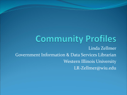 Linda Zellmer Government Information & Data Services Librarian Western Illinois University LR-Zellmer@wiu.edu What is a Community Profile?  A collection of information that provides.