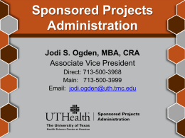 Sponsored Projects Administration Jodi S. Ogden, MBA, CRA Associate Vice President Direct: 713-500-3968 Main: 713-500-3999 Email: jodi.ogden@uth.tmc.edu.