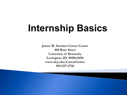 Internship Basics James W. Stuckert Career Center 408 Rose Street University of Kentucky Lexington, KY 40506-0494 www.uky.edu/CareerCenter 859-257-2746
