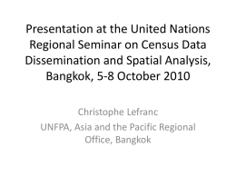 Presentation at the United Nations Regional Seminar on Census Data Dissemination and Spatial Analysis, Bangkok, 5-8 October 2010 Christophe Lefranc UNFPA, Asia and the Pacific.