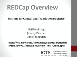 REDCap Overview Institute for Clinical and Translational Science  Neil Nuehring Jesteny Pascual Daniel Hingtgen https://icts.uiowa.edu/confluence/download/attachm ents/53149797/REDCap_Overview_RPN_Group.pptx.
