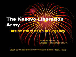 The Kosovo Liberation Army Inside Story of an Insurgency Henry H. Perritt, Jr. Chicago-Kent College of Law (book to be published by University of Illinois.