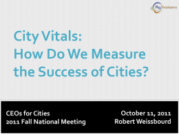 City Vitals: How Do We Measure the Success of Cities? CEOs for Cities 2011 Fall National Meeting  October 11, 2011 Robert Weissbourd.
