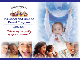 "In-School and On-Site Dental Program April, 2013  ""Enhancing the quality of life for children."""