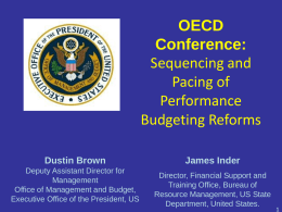 OECD Conference: Sequencing and Pacing of Performance Budgeting Reforms Dustin Brown Deputy Assistant Director for Management Office of Management and Budget, Executive Office of the President, US  James Inder Director, Financial Support.