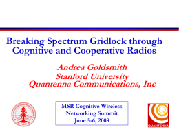 Breaking Spectrum Gridlock through Cognitive and Cooperative Radios Andrea Goldsmith Stanford University Quantenna Communications, Inc MSR Cognitive Wireless Networking Summit June 5-6, 2008