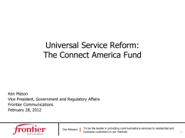 Universal Service Reform: The Connect America Fund  Ken Mason Vice President, Government and Regulatory Affairs Frontier Communications February 28, 2012  Our Mission  To be the leader in.