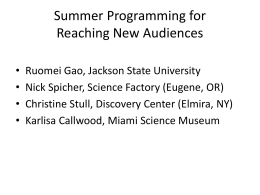Summer Programming for Reaching New Audiences • • • •  Ruomei Gao, Jackson State University Nick Spicher, Science Factory (Eugene, OR) Christine Stull, Discovery Center (Elmira, NY) Karlisa Callwood,