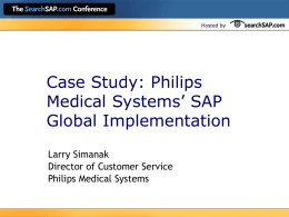 Hosted by  Case Study: Philips Medical Systems' SAP Global Implementation Larry Simanak Director of Customer Service Philips Medical Systems.