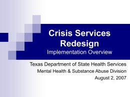 Crisis Services Redesign Implementation Overview Texas Department of State Health Services Mental Health & Substance Abuse Division August 2, 2007