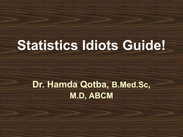 Statistics Idiots Guide! Dr. Hamda Qotba, B.Med.Sc, M.D, ABCM Definition Statistics is the science of collecting, organizing, summarising, analysing, and making inference from data  Descriptive stat.