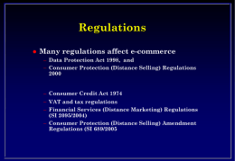 Regulations   Many regulations affect e-commerce – Data Protection Act 1998, and – Consumer Protection (Distance Selling) Regulations – Consumer Credit Act 1974 – VAT and.