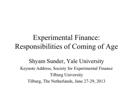 Experimental Finance: Responsibilities of Coming of Age Shyam Sunder, Yale University Keynote Address, Society for Experimental Finance Tilburg University Tilburg, The Netherlands, June 27-29, 2013