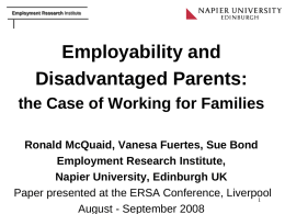 Employment Research Institute  Employability and Disadvantaged Parents: the Case of Working for Families Ronald McQuaid, Vanesa Fuertes, Sue Bond Employment Research Institute, Napier University, Edinburgh UK Paper.