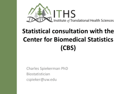Statistical consultation with the Center for Biomedical Statistics (CBS) Charles Spiekerman PhD Biostatistician cspieker@uw.edu The Center for Biomedical Statistics is part of the Institute of.