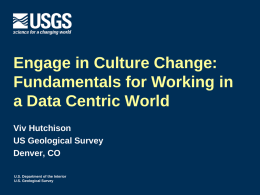 Engage in Culture Change: Fundamentals for Working in a Data Centric World Viv Hutchison US Geological Survey Denver, CO U.S.