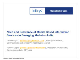 Need and Relevance of Mobile Based Information Services in Emerging Markets - India Gnanapriya C (gnanapriyac@infosys.com) , Principal Architect, Communications Service Provider Business.
