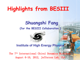 Highlights from BESIII Shuangshi Fang (for the BESIII Collaboration )  Institute of High Energy Physics The 7th International Chiral Dynamics Workshop, August 6-10, 2012, Jefferson.