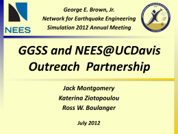 George E. Brown, Jr. Network for Earthquake Engineering Simulation 2012 Annual Meeting  GGSS and NEES@UCDavis Outreach Partnership Jack Montgomery Katerina Ziotopoulou Ross W.