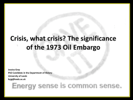 Crisis, what crisis? The significance of the 1973 Oil Embargo Jessica Gray PhD Candidate in the Department of History University of Leeds hyjg@leeds.ac.uk.