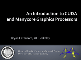 An Introduction to CUDA and Manycore Graphics Processors  Bryan Catanzaro, UC Berkeley  Universal Parallel Computing Research Center University of California, Berkeley.