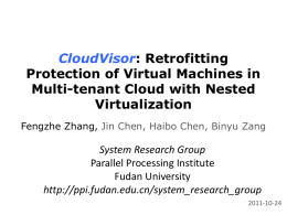 CloudVisor: Retrofitting Protection of Virtual Machines in Multi-tenant Cloud with Nested Virtualization Fengzhe Zhang, Jin Chen, Haibo Chen, Binyu Zang  System Research Group Parallel Processing Institute Fudan.