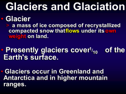 Glaciers and Glaciation • Glacier  mass of of ice ice composed composed of of recrystallized recrystallized >> aa mass compacted snow snow that thatflows flows under under its its own own compacted weight on on land. land. weight  • Presently glaciers.
