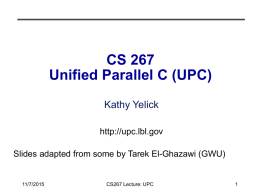CS 267 Unified Parallel C (UPC) Kathy Yelick http://upc.lbl.gov Slides adapted from some by Tarek El-Ghazawi (GWU)  11/7/2015  CS267 Lecture: UPC.