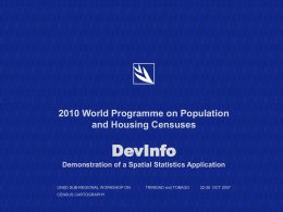 2010 World Programme on Population and Housing Censuses  DevInfo Demonstration of a Spatial Statistics Application UNSD SUB-REGIONAL WORKSHOP ON CENSUS CARTOGRAPHY  TRINIDAD and TOBAGO  22-26 OCT 2007