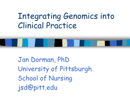 Integrating Genomics into Clinical Practice  Jan Dorman, PhD University of Pittsburgh School of Nursing jsd@pitt.edu.