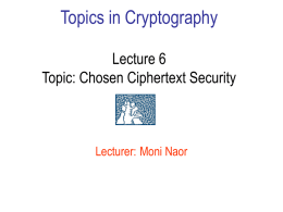 Topics in Cryptography Lecture 6 Topic: Chosen Ciphertext Security  Lecturer: Moni Naor Recap: chosen ciphertext security • Why chosen ciphertext/malleability matters • Taxonomy of Attacks.