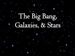 The Big Bang, Galaxies, & Stars Big Bang theory – Origin of the Universe  Big  Bang marks the inception of the universe • •  Occurred about 13.7