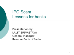 IPO Scam Lessons for banks Presentation by LALIT SRIVASTAVA General Manager Reserve Bank of India.
