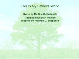 This Is My Father's World Hymn by Maltbie D. Babcock Traditional English melody adapted by Franklin L.