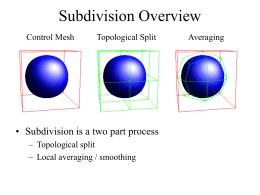 Subdivision Overview Control Mesh  Topological Split  • Subdivision is a two part process – Topological split – Local averaging / smoothing  Averaging.