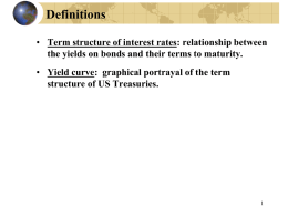 Definitions • Term structure of interest rates: relationship between the yields on bonds and their terms to maturity.  • Yield curve: graphical portrayal.