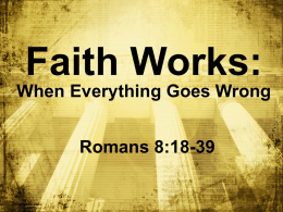 Faith Works: When Everything Goes Wrong  Romans 8:18-39 BIG IDEA: The Lord is __ in _______ control and loves ____! me He _____