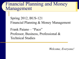 "Financial Planning and Money Management Spring 2012, BUS-121 Financial Planning & Money Management Frank Paiano – ""Paco"" Professor, Business, Professional & Technical Studies Welcome, Everyone!"
