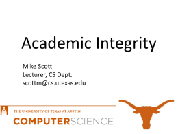 Academic Integrity Mike Scott Lecturer, CS Dept. scottm@cs.utexas.edu Expectations • I'll ask questions. • Try to answer my questions and ask your own questions. • Be the.
