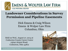 PIPELINE EASEMENTS Landowner Considerations in Survey Permission and Pipeline Easements Dick Emens & Craig Wilson Emens & Wolper Law Firm Columbus, Ohio Held on Wed., August.