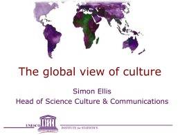 The global view of culture Simon Ellis Head of Science Culture & Communications  UNESCO  INSTITUTE for STATISTICS.