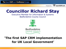 Hosted by  Councillor Richard Stay Executive Member for Information & Systems Bedfordshire County Council  'The first SAP CRM implementation for UK Local Government'