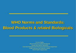 WHO Norms and Standards: Blood Products & related Biologicals  Dr Ana Padilla Blood Products & related Biologicals Quality and Safety: Medicines Essential Medicines and Pharmaceutical.